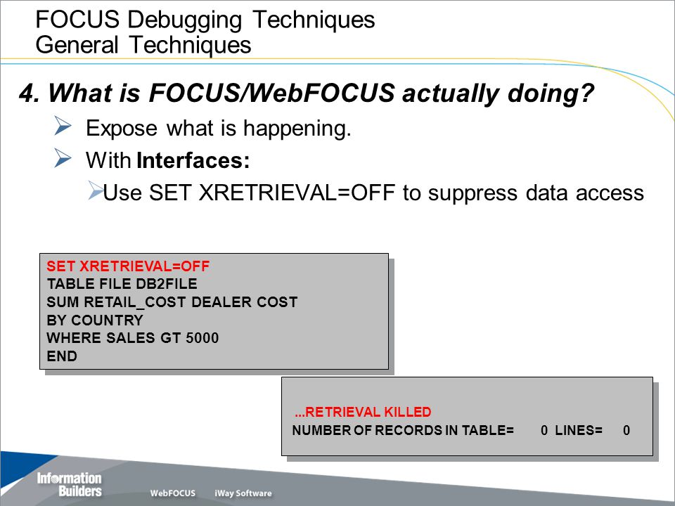 FOCUS Debugging Techniques General Techniques 4. What is FOCUS/WebFOCUS actually doing?  Expose what is happening.  With Interfaces:  Use SET XRETR