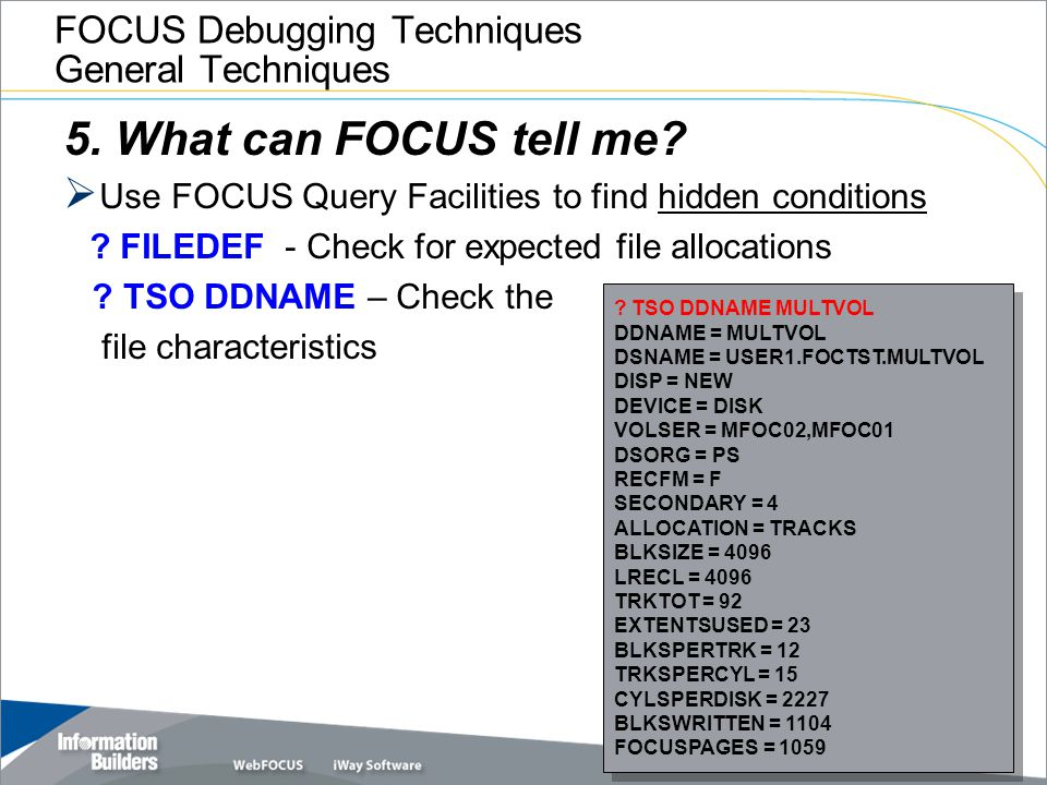 FOCUS Debugging Techniques General Techniques 5. What can FOCUS tell me?  Use FOCUS Query Facilities to find hidden conditions ? FILEDEF - Check for