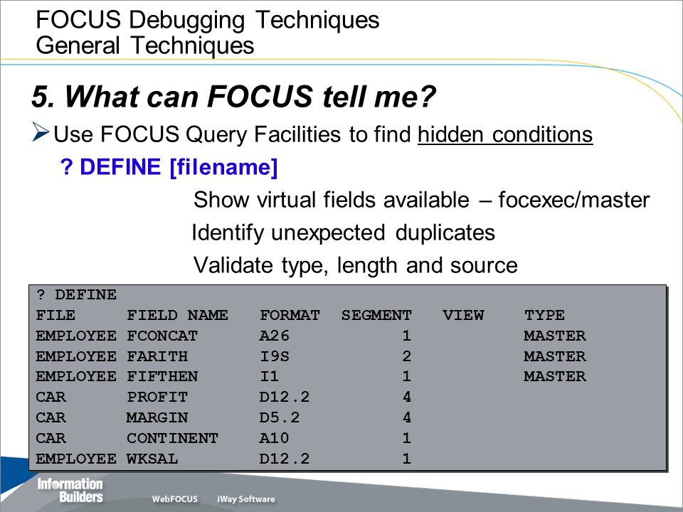 FOCUS Debugging Techniques General Techniques 5. What can FOCUS tell me?  Use FOCUS Query Facilities to find hidden conditions ? DEFINE [filename] Sh