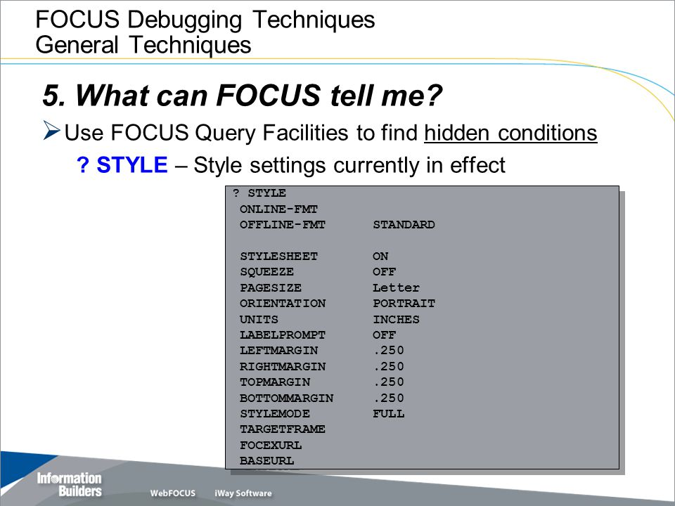 FOCUS Debugging Techniques General Techniques 5. What can FOCUS tell me?  Use FOCUS Query Facilities to find hidden conditions ? STYLE – Style settin