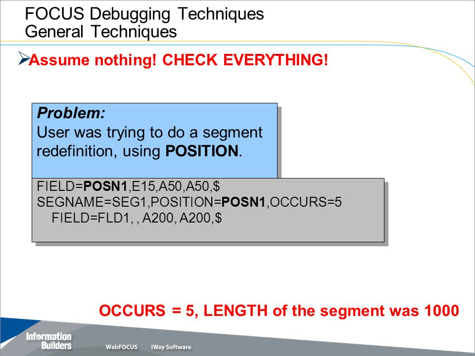 FOCUS Debugging Techniques General Techniques  Assume nothing! CHECK EVERYTHING! Problem: User was trying to do a segment redefinition, using POSITIO