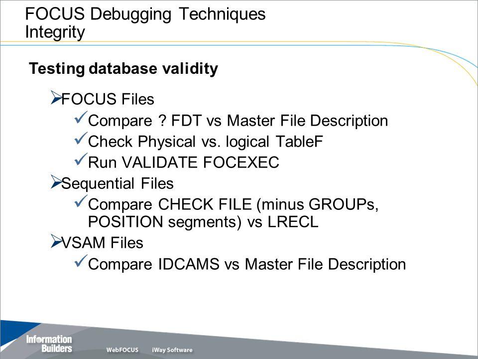 FOCUS Debugging Techniques Integrity  FOCUS Files Compare ? FDT vs Master File Description Check Physical vs. logical TableF Run VALIDATE FOCEXEC  S