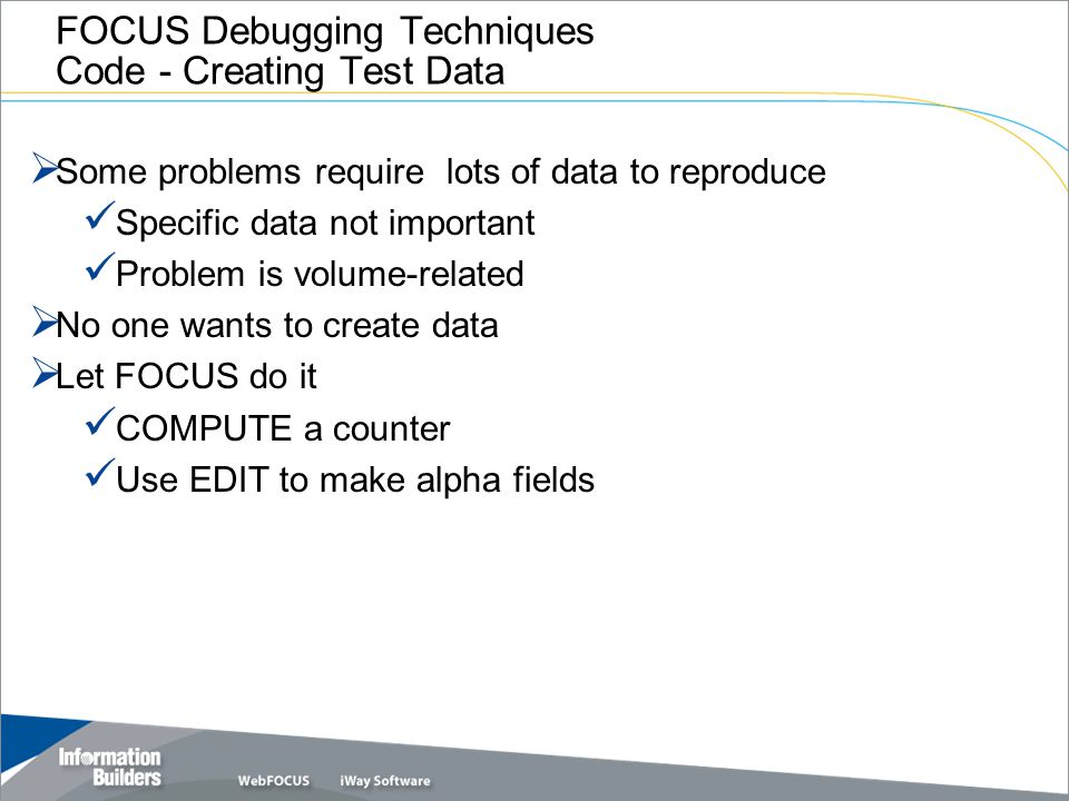 FOCUS Debugging Techniques Code - Creating Test Data  Some problems require lots of data to reproduce Specific data not important Problem is volume-r