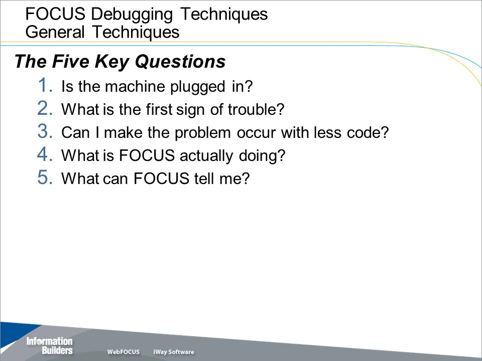 FOCUS Debugging Techniques General Techniques The Five Key Questions 1. Is the machine plugged in? 2. What is the first sign of trouble? 3. Can I make