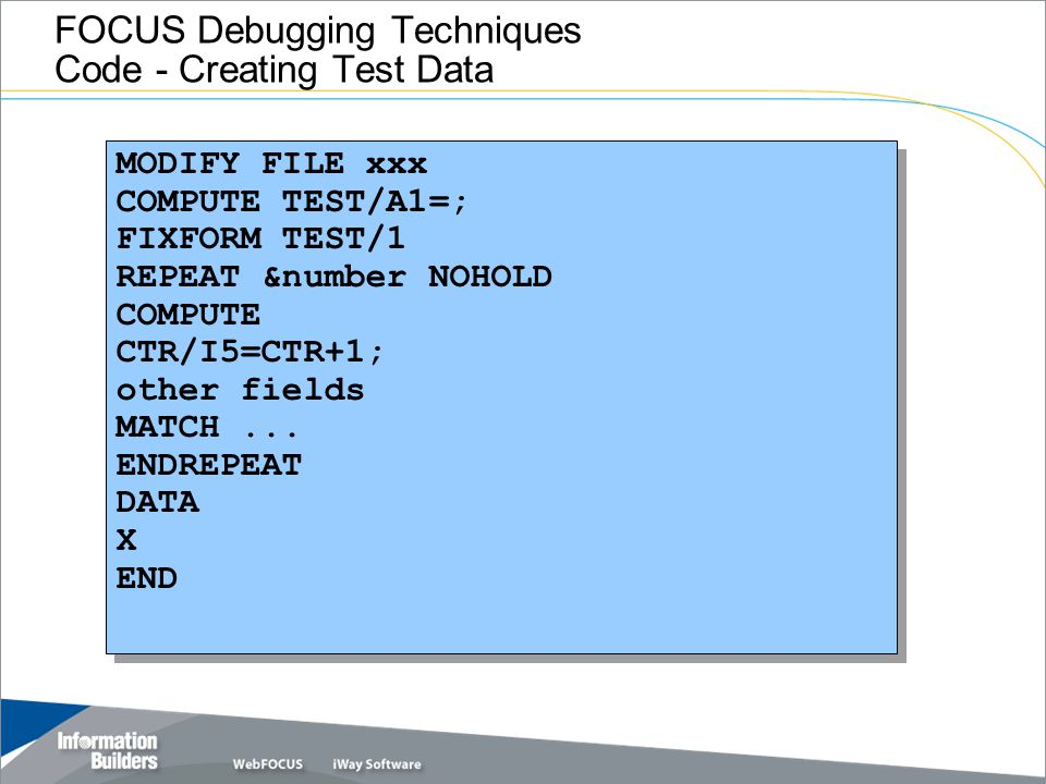 FOCUS Debugging Techniques Code - Creating Test Data MODIFY FILE xxx COMPUTE TEST/A1=; FIXFORM TEST/1 REPEAT &number NOHOLD COMPUTE CTR/I5=CTR+1; othe