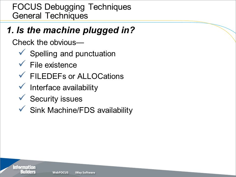 FOCUS Debugging Techniques General Techniques 1. Is the machine plugged in? Check the obvious— Spelling and punctuation File existence FILEDEFs or ALL