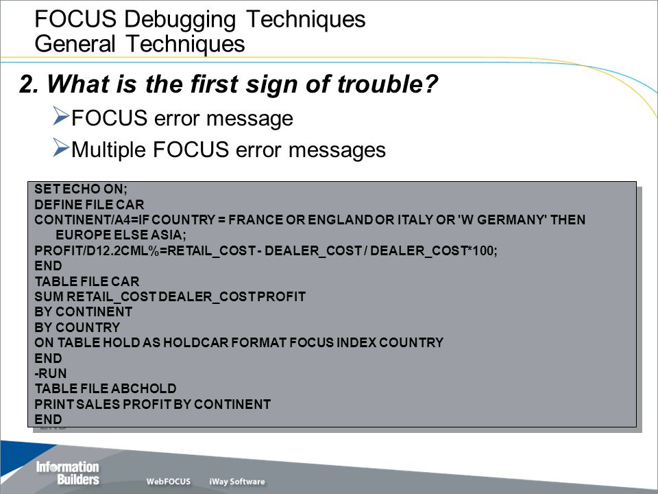 FOCUS Debugging Techniques General Techniques 2. What is the first sign of trouble?  FOCUS error message  Multiple FOCUS error messages SET ECHO ON;