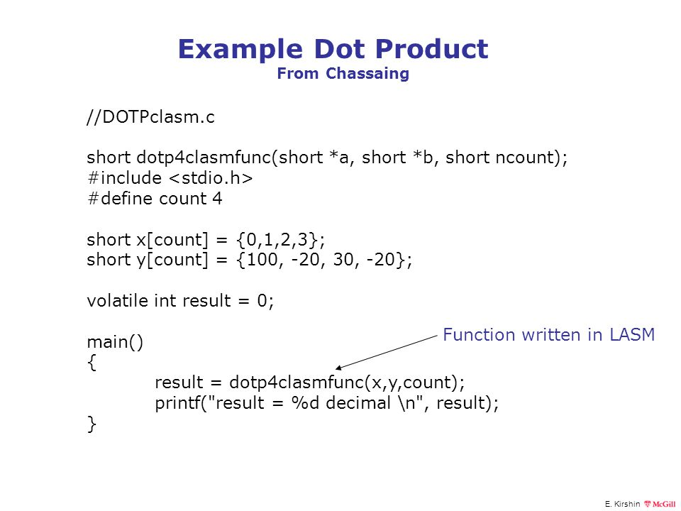E. Kirshin Example Dot Product From Chassaing //DOTPclasm.c short dotp4clasmfunc(short *a, short *b, short ncount); #include #define count 4 short x[c