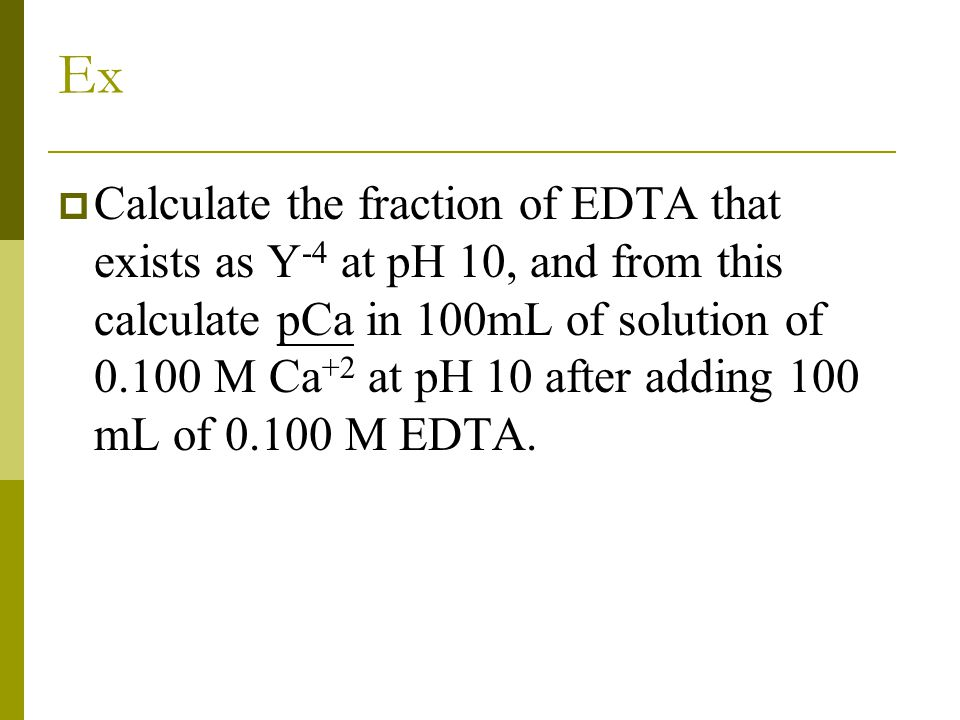 Ex  Calculate the fraction of EDTA that exists as Y -4 at pH 10, and from this calculate pCa in 100mL of solution of 0.100 M Ca +2 at pH 10 after add