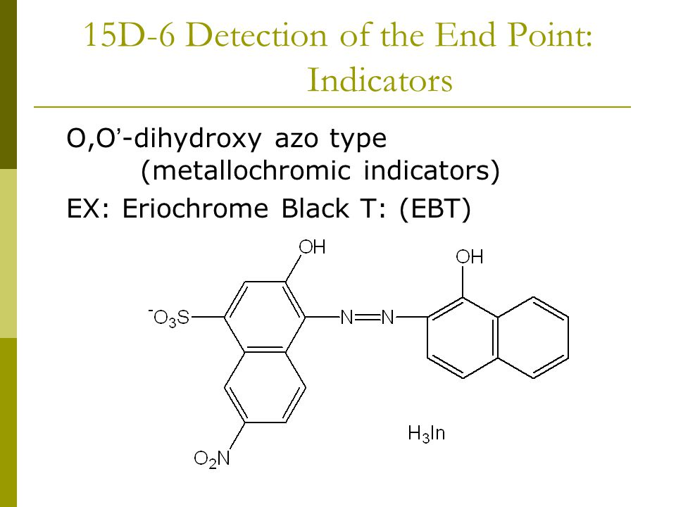 15D-6 Detection of the End Point: Indicators O,O ' -dihydroxy azo type (metallochromic indicators) EX: Eriochrome Black T: (EBT)