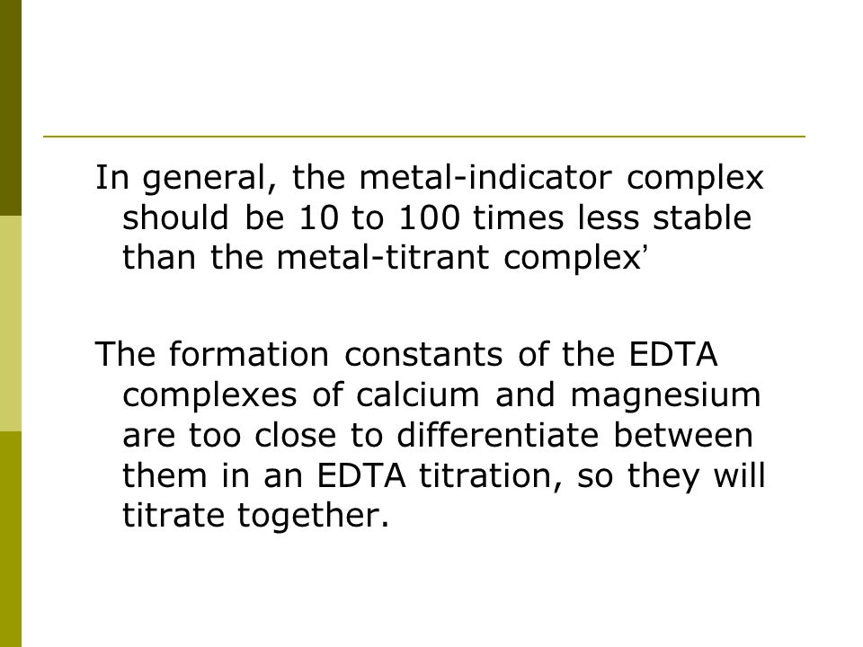 In general, the metal-indicator complex should be 10 to 100 times less stable than the metal-titrant complex ' The formation constants of the EDTA com
