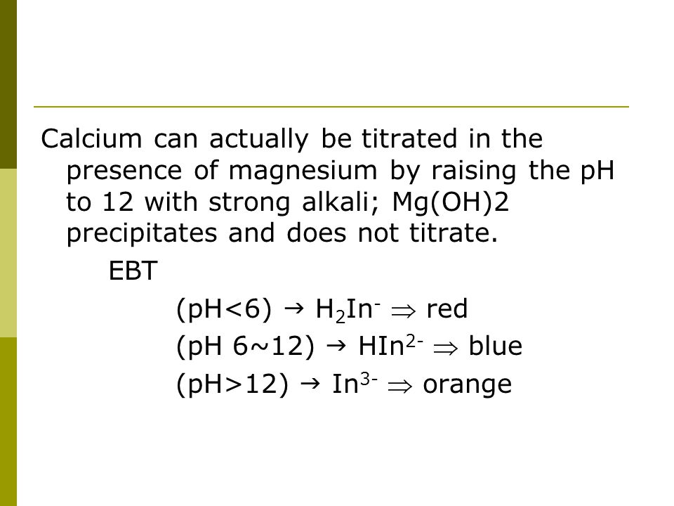 Calcium can actually be titrated in the presence of magnesium by raising the pH to 12 with strong alkali; Mg(OH)2 precipitates and does not titrate. E