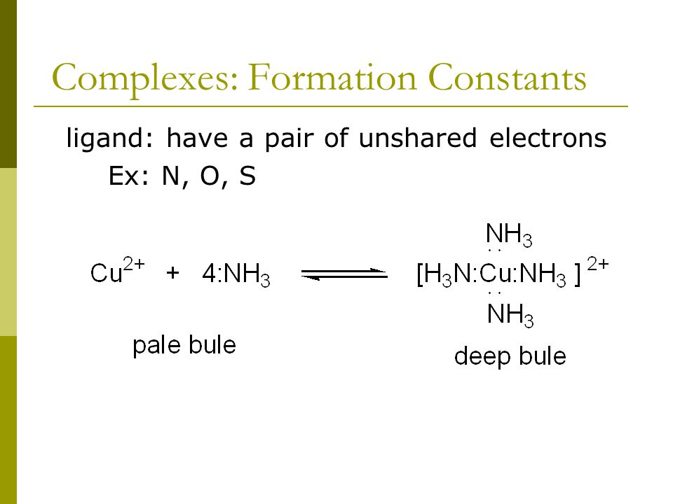 Complexes: Formation Constants ligand: have a pair of unshared electrons Ex: N, O, S
