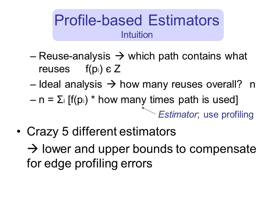 Profile-based Estimators Intuition –Reuse-analysis  which path contains what reuses f(p i ) є Z –Ideal analysis  how many reuses overall.