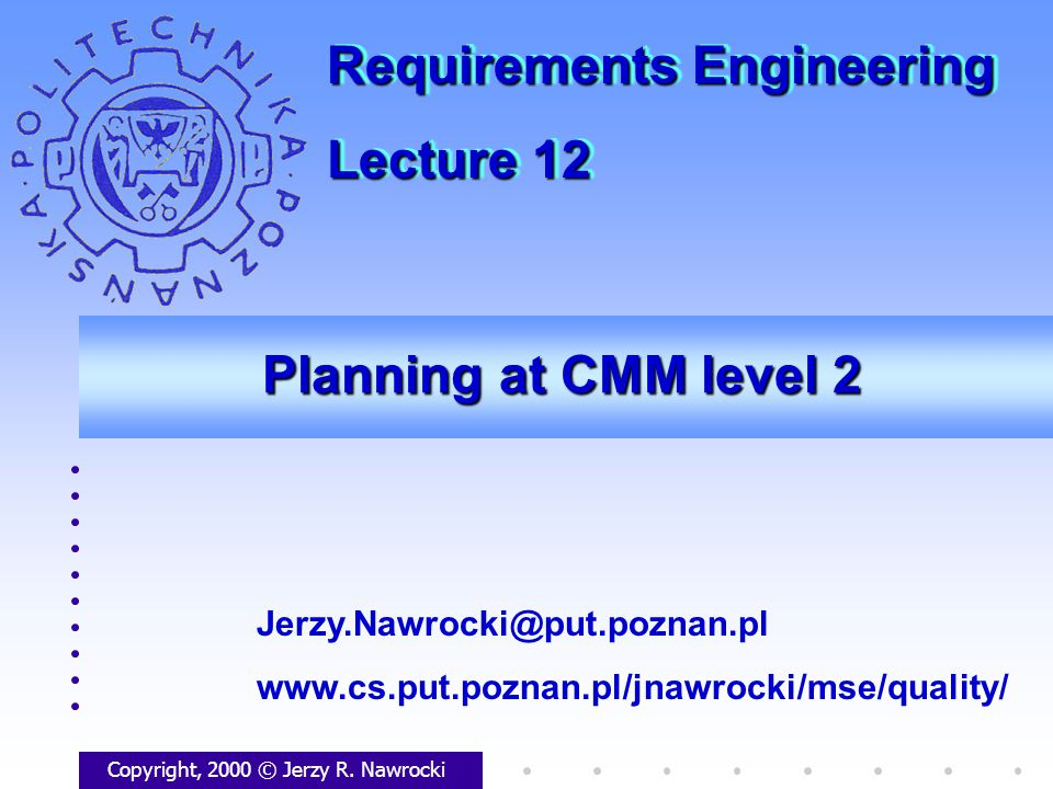 Planning at CMM level 2 Copyright, 2000 © Jerzy R. Nawrocki Jerzy.Nawrocki@put.poznan.pl www.cs.put.poznan.pl/jnawrocki/mse/quality/ Requirements Engi