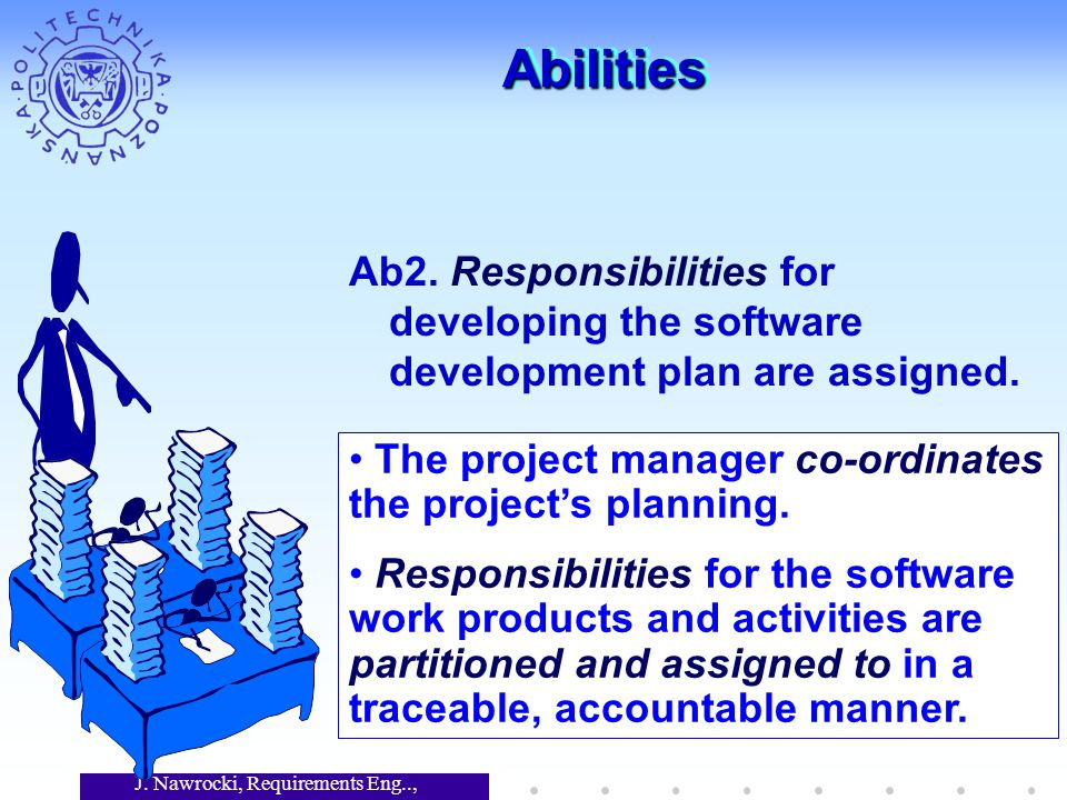 J. Nawrocki, Requirements Eng.., Lecture 12 AbilitiesAbilities Ab2. Responsibilities for developing the software development plan are assigned. The pr