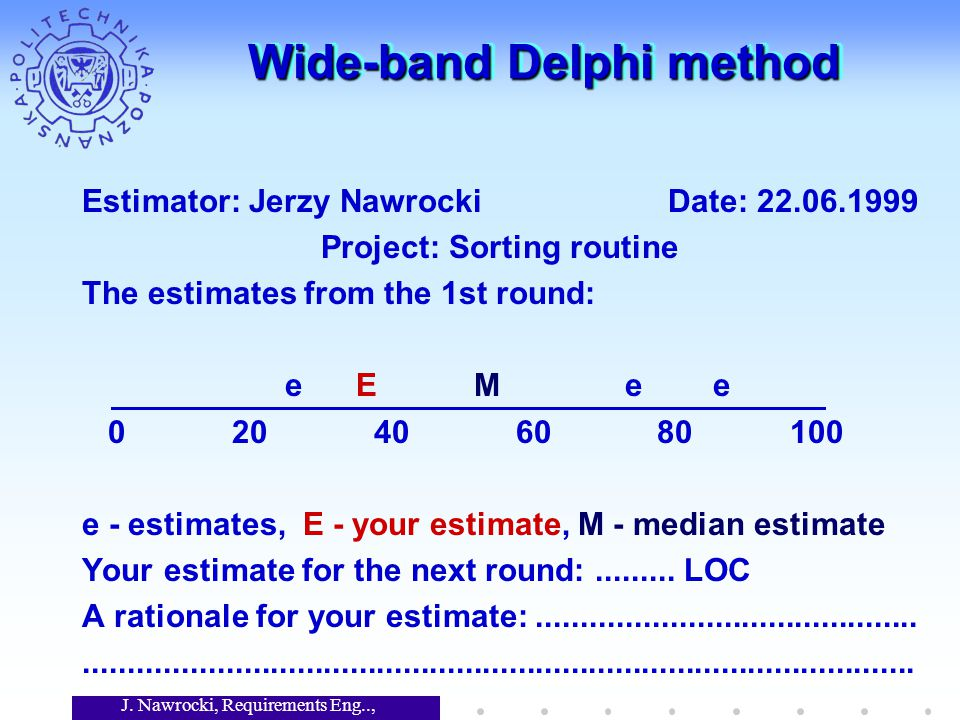 J. Nawrocki, Requirements Eng.., Lecture 12 Wide-band Delphi method Estimator: Jerzy Nawrocki Date: 22.06.1999 Project: Sorting routine The estimates