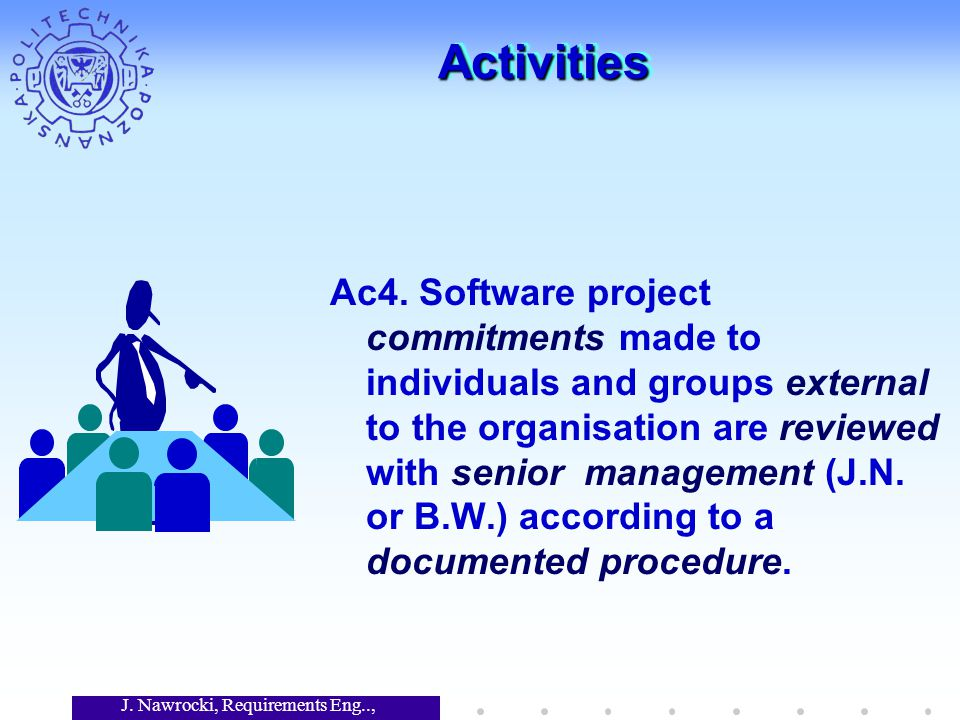 J. Nawrocki, Requirements Eng.., Lecture 12 ActivitiesActivities Ac4. Software project commitments made to individuals and groups external to the orga