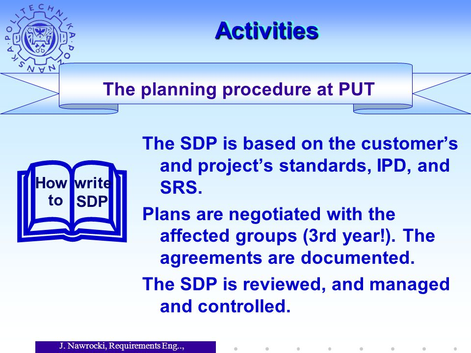 J. Nawrocki, Requirements Eng.., Lecture 12 ActivitiesActivities The SDP is based on the customer's and project's standards, IPD, and SRS. Plans are n