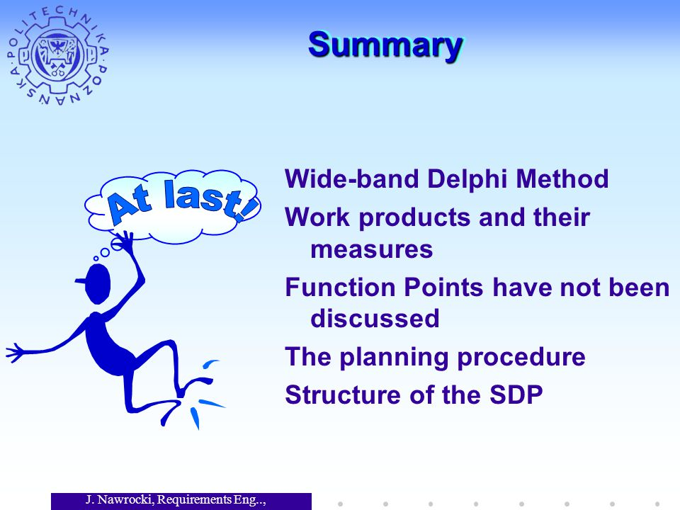 J. Nawrocki, Requirements Eng.., Lecture 12 SummarySummary Wide-band Delphi Method Work products and their measures Function Points have not been disc