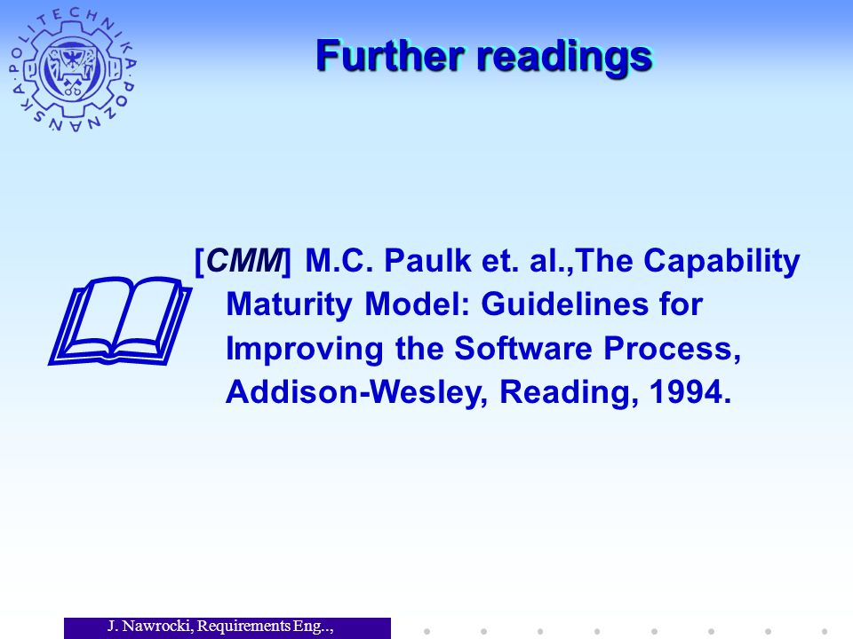 J. Nawrocki, Requirements Eng.., Lecture 12 Further readings  [CMM] M.C.