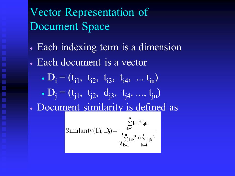 Vector Representation of Document Space   Each indexing term is a dimension   Each document is a vector   D i = (t i1, t i2, t i3, t i4,...