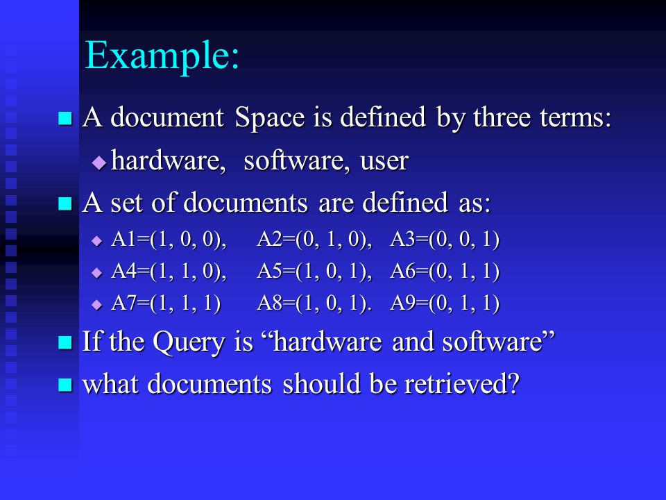 Example: A document Space is defined by three terms: A document Space is defined by three terms:  hardware, software, user A set of documents are defined as: A set of documents are defined as:  A1=(1, 0, 0),A2=(0, 1, 0), A3=(0, 0, 1)  A4=(1, 1, 0),A5=(1, 0, 1), A6=(0, 1, 1)  A7=(1, 1, 1)A8=(1, 0, 1).A9=(0, 1, 1) If the Query is hardware and software If the Query is hardware and software what documents should be retrieved.