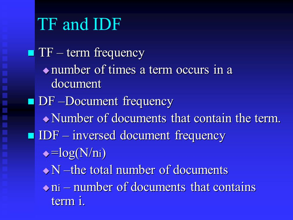 TF and IDF TF – term frequency TF – term frequency  number of times a term occurs in a document DF –Document frequency DF –Document frequency  Number of documents that contain the term.