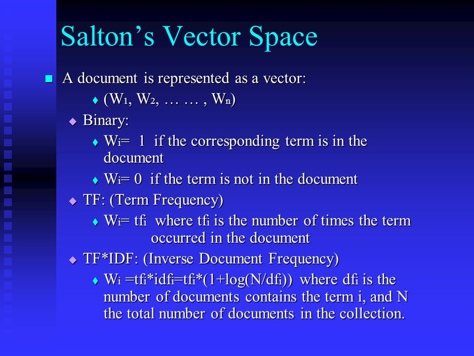 Salton's Vector Space A document is represented as a vector: A document is represented as a vector:  (W 1, W 2, … …, W n )  Binary:  W i = 1 if the corresponding term is in the document  W i = 0 if the term is not in the document  TF: (Term Frequency)  W i = tf i where tf i is the number of times the term occurred in the document  TF*IDF: (Inverse Document Frequency)  W i =tf i *idf i =tf i *(1+log(N/df i )) where df i is the number of documents contains the term i, and N the total number of documents in the collection.
