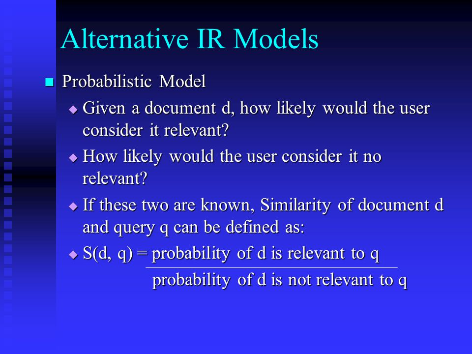 Alternative IR Models Probabilistic Model Probabilistic Model  Given a document d, how likely would the user consider it relevant.