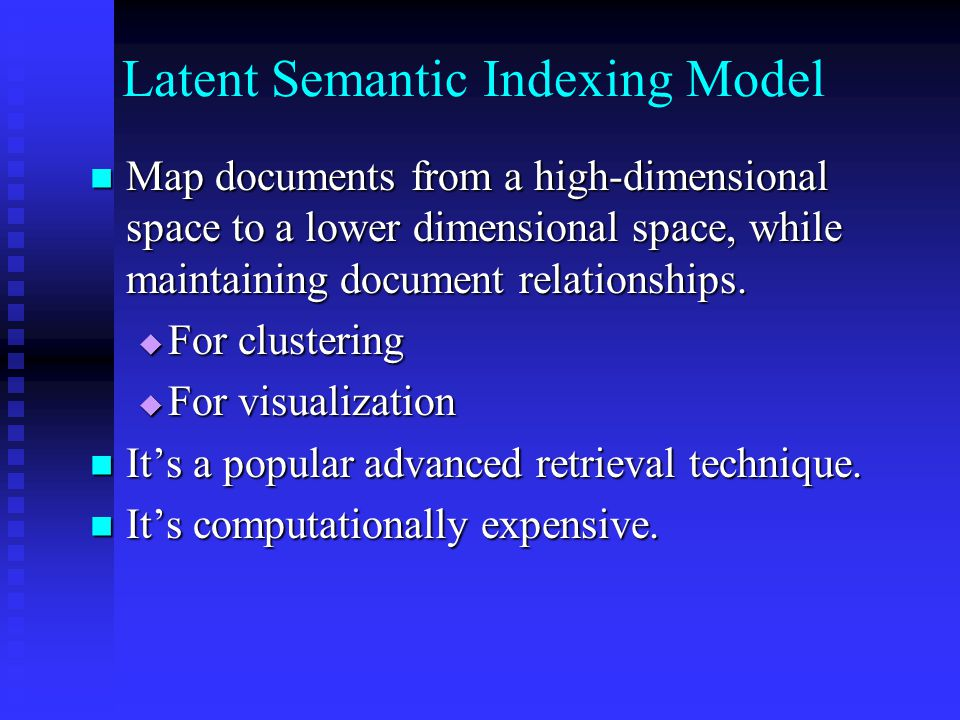 Latent Semantic Indexing Model Map documents from a high-dimensional space to a lower dimensional space, while maintaining document relationships.