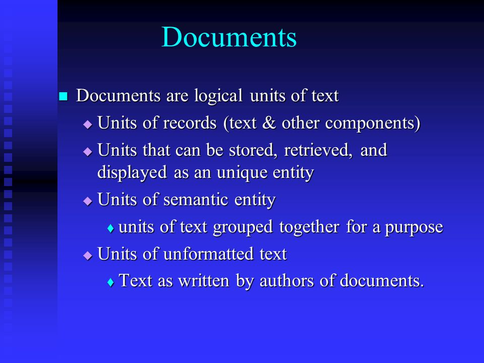 Documents Documents are logical units of text Documents are logical units of text  Units of records (text & other components)  Units that can be stored, retrieved, and displayed as an unique entity  Units of semantic entity  units of text grouped together for a purpose  Units of unformatted text  Text as written by authors of documents.