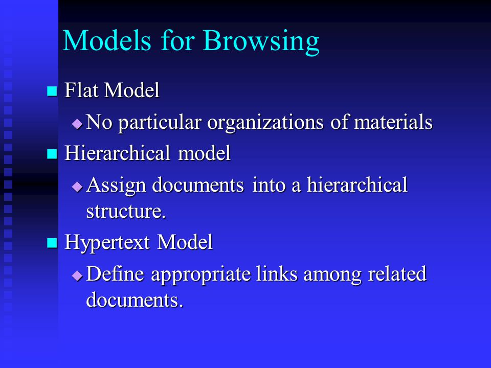 Models for Browsing Flat Model Flat Model  No particular organizations of materials Hierarchical model Hierarchical model  Assign documents into a hierarchical structure.