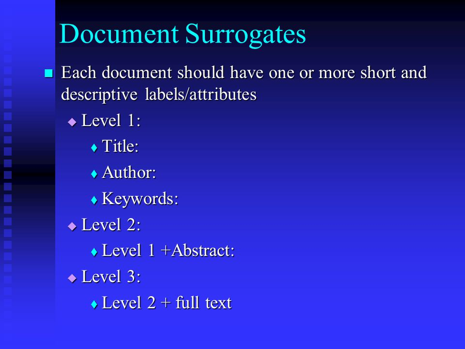 Document Surrogates Each document should have one or more short and descriptive labels/attributes Each document should have one or more short and descriptive labels/attributes  Level 1:  Title:  Author:  Keywords:  Level 2:  Level 1 +Abstract:  Level 3:  Level 2 + full text