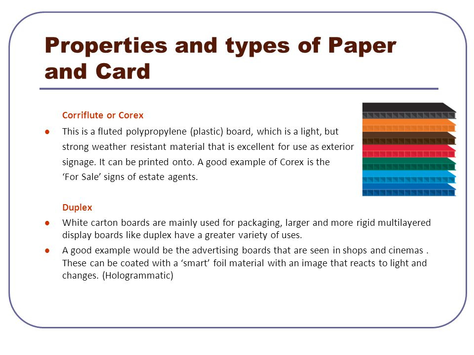 Properties and types of Paper and Card Corriflute or Corex This is a fluted polypropylene (plastic) board, which is a light, but strong weather resist