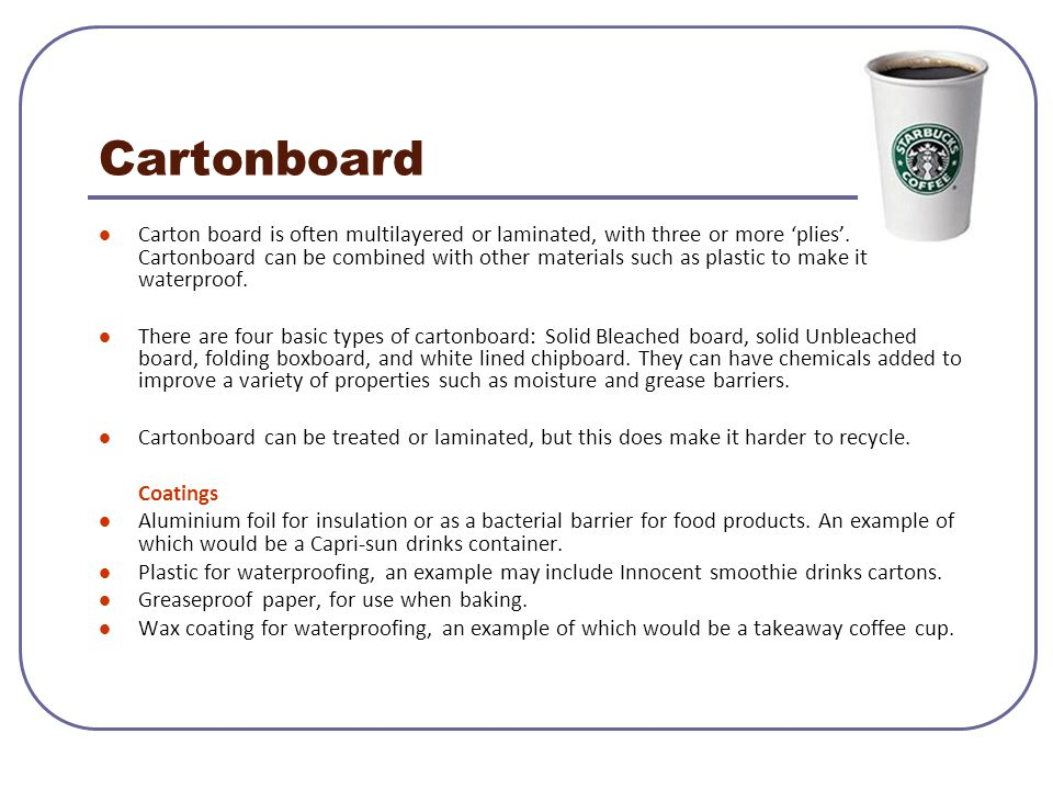 Cartonboard Carton board is often multilayered or laminated, with three or more 'plies'. Cartonboard can be combined with other materials such as plas