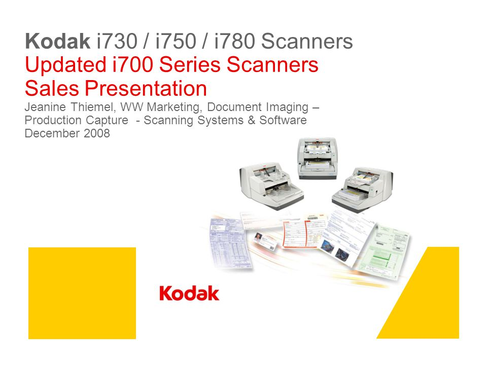 Kodak i730 / i750 / i780 Scanners Updated i700 Series Scanners Sales Presentation Jeanine Thiemel, WW Marketing, Document Imaging – Production Capture - Scanning Systems & Software December 2008