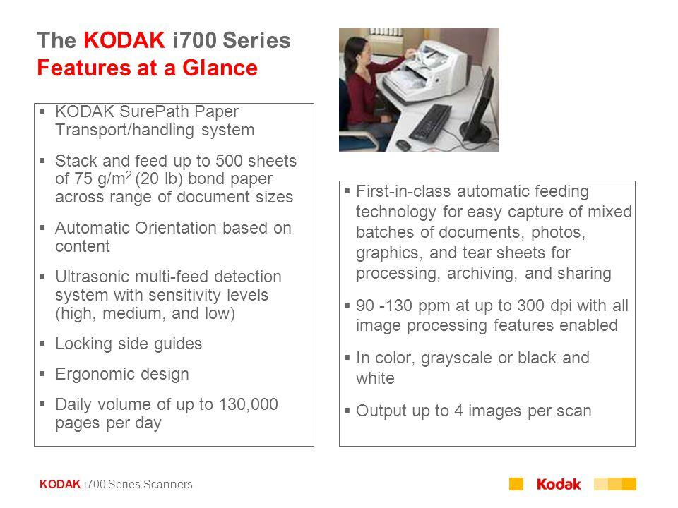 KODAK i700 Series Scanners The KODAK i700 Series Features at a Glance  KODAK SurePath Paper Transport/handling system  Stack and feed up to 500 sheets of 75 g/m 2 (20 lb) bond paper across range of document sizes  Automatic Orientation based on content  Ultrasonic multi-feed detection system with sensitivity levels (high, medium, and low)  Locking side guides  Ergonomic design  Daily volume of up to 130,000 pages per day  First-in-class automatic feeding technology for easy capture of mixed batches of documents, photos, graphics, and tear sheets for processing, archiving, and sharing  90 -130 ppm at up to 300 dpi with all image processing features enabled  In color, grayscale or black and white  Output up to 4 images per scan