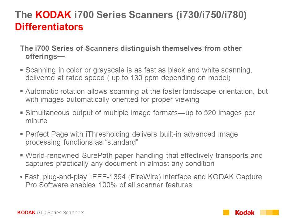 KODAK i700 Series Scanners The KODAK i700 Series Scanners (i730/i750/i780) Differentiators The i700 Series of Scanners distinguish themselves from oth