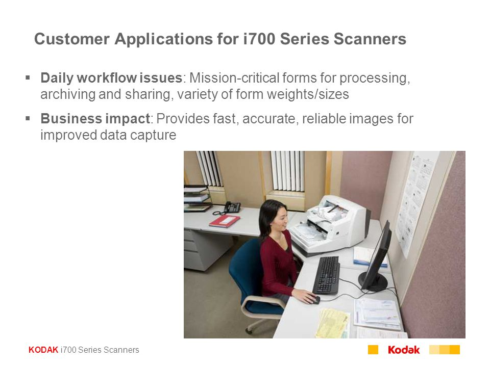 KODAK i700 Series Scanners Customer Applications for i700 Series Scanners  Daily workflow issues: Mission-critical forms for processing, archiving and sharing, variety of form weights/sizes  Business impact: Provides fast, accurate, reliable images for improved data capture