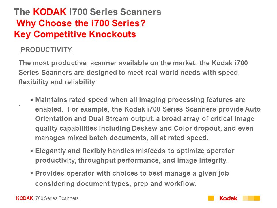 KODAK i700 Series Scanners The KODAK i700 Series Scanners Why Choose the i700 Series? Key Competitive Knockouts PRODUCTIVITY The most productive scann