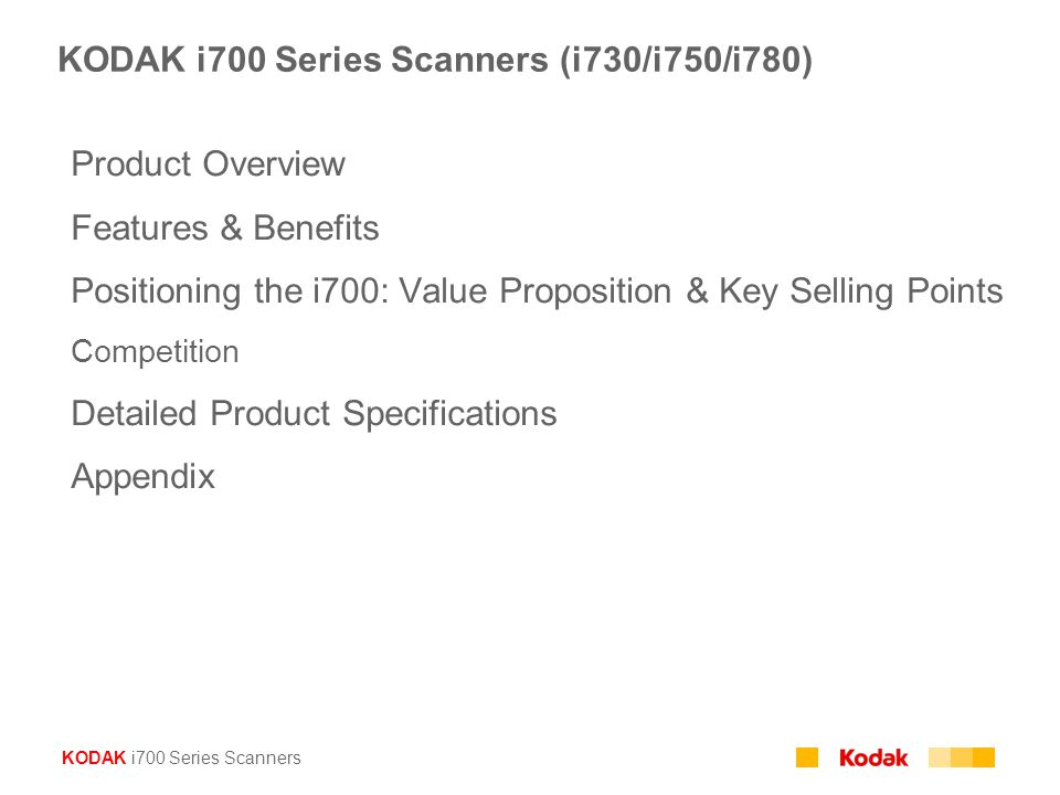 KODAK i700 Series Scanners KODAK i700 Series Scanners (i730/i750/i780) Product Overview Features & Benefits Positioning the i700: Value Proposition & Key Selling Points Competition Detailed Product Specifications Appendix