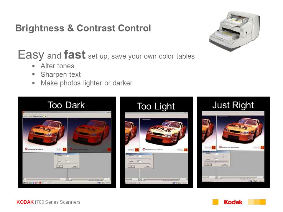 KODAK i700 Series Scanners Brightness & Contrast Control Too Dark Too Light Just Right Easy and fast set up; save your own color tables  Alter tones