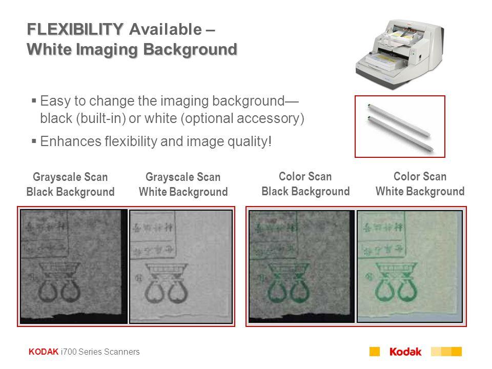 KODAK i700 Series Scanners FLEXIBILITY White Imaging Background FLEXIBILITY Available – White Imaging Background  Easy to change the imaging backgrou