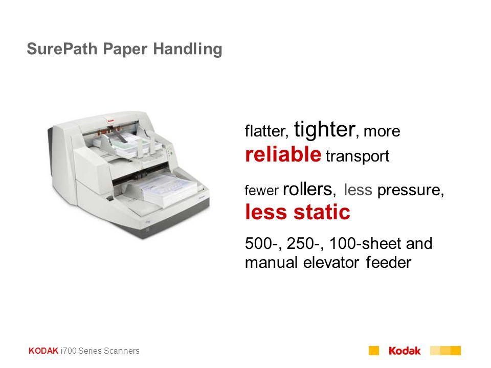 KODAK i700 Series Scanners SurePath Paper Handling flatter, tighter, more reliable transport fewer rollers, less pressure, less static 500-, 250-, 100