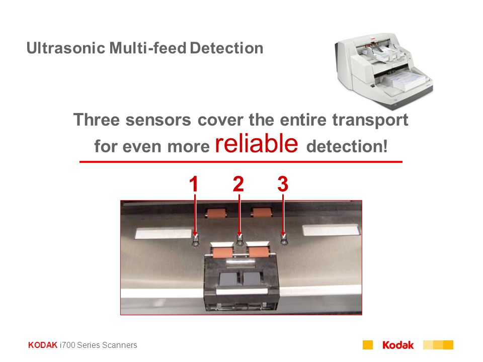 KODAK i700 Series Scanners Ultrasonic Multi-feed Detection Three sensors cover the entire transport for even more reliable detection! 1 23
