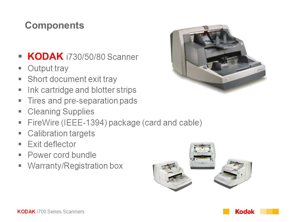 KODAK i700 Series Scanners Components  KODAK i730/50/80 Scanner  Output tray  Short document exit tray  Ink cartridge and blotter strips  Tires and pre-separation pads  Cleaning Supplies  FireWire (IEEE-1394) package (card and cable)  Calibration targets  Exit deflector  Power cord bundle  Warranty/Registration box