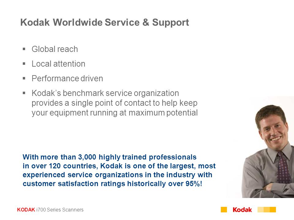 KODAK i700 Series Scanners  Global reach  Local attention  Performance driven  Kodak's benchmark service organization provides a single point of contact to help keep your equipment running at maximum potential With more than 3,000 highly trained professionals in over 120 countries, Kodak is one of the largest, most experienced service organizations in the industry with customer satisfaction ratings historically over 95%.