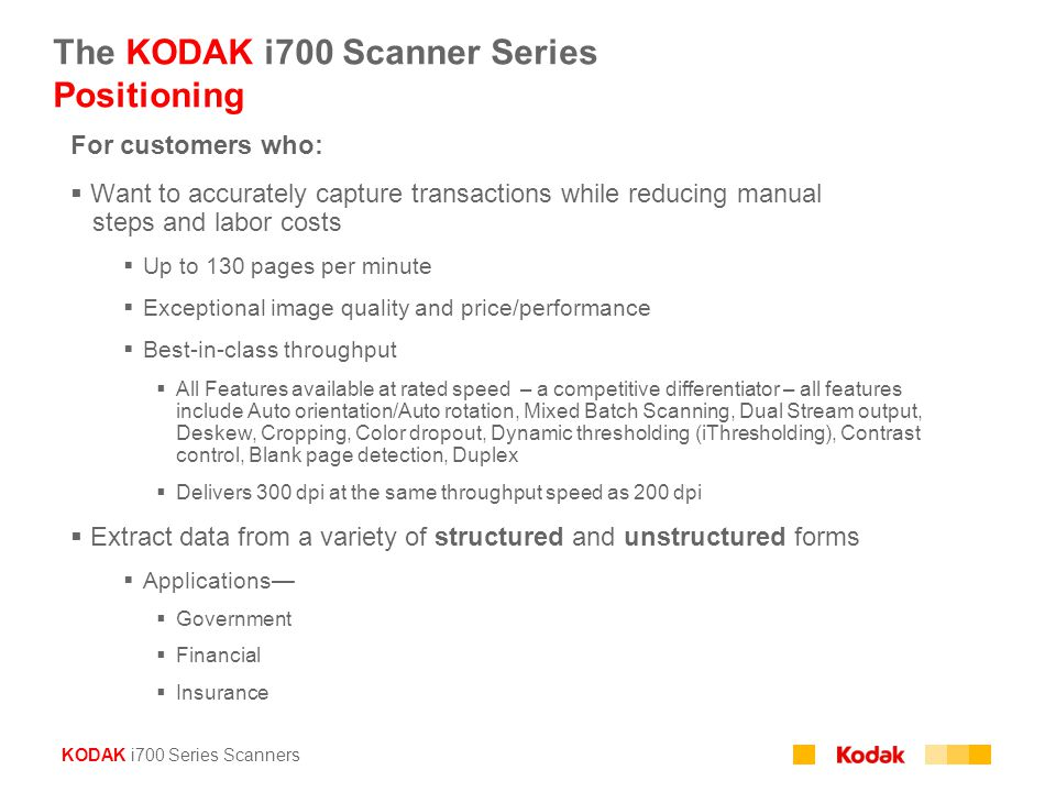 KODAK i700 Series Scanners The KODAK i700 Scanner Series Positioning For customers who:  Want to accurately capture transactions while reducing manua