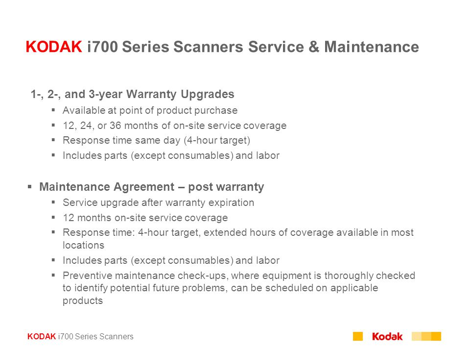 KODAK i700 Series Scanners KODAK i700 Series Scanners Service & Maintenance  1-, 2-, and 3-year Warranty Upgrades  Available at point of product purchase  12, 24, or 36 months of on-site service coverage  Response time same day (4-hour target)  Includes parts (except consumables) and labor  Maintenance Agreement – post warranty  Service upgrade after warranty expiration  12 months on-site service coverage  Response time: 4-hour target, extended hours of coverage available in most locations  Includes parts (except consumables) and labor  Preventive maintenance check-ups, where equipment is thoroughly checked to identify potential future problems, can be scheduled on applicable products